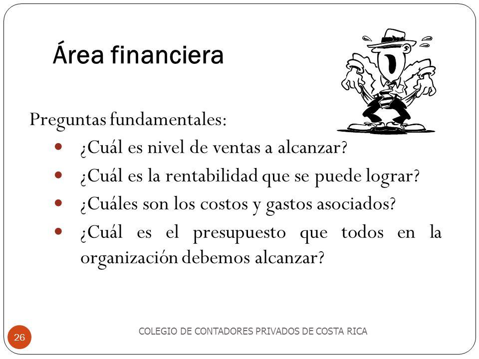 Área financiera COLEGIO DE CONTADORES PRIVADOS DE COSTA RICA 26 Preguntas fundamentales: ¿Cuál es nivel de ventas a alcanzar? ¿Cuál es la rentabilidad