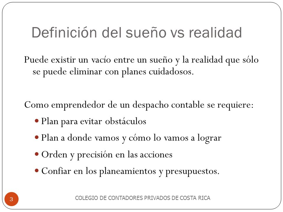 Definición del sueño vs realidad COLEGIO DE CONTADORES PRIVADOS DE COSTA RICA 3 Puede existir un vacío entre un sueño y la realidad que sólo se puede eliminar con planes cuidadosos.