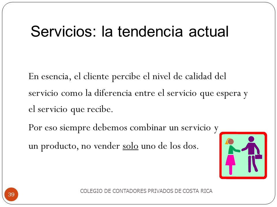 Servicios: la tendencia actual COLEGIO DE CONTADORES PRIVADOS DE COSTA RICA 39 En esencia, el cliente percibe el nivel de calidad del servicio como la diferencia entre el servicio que espera y el servicio que recibe.