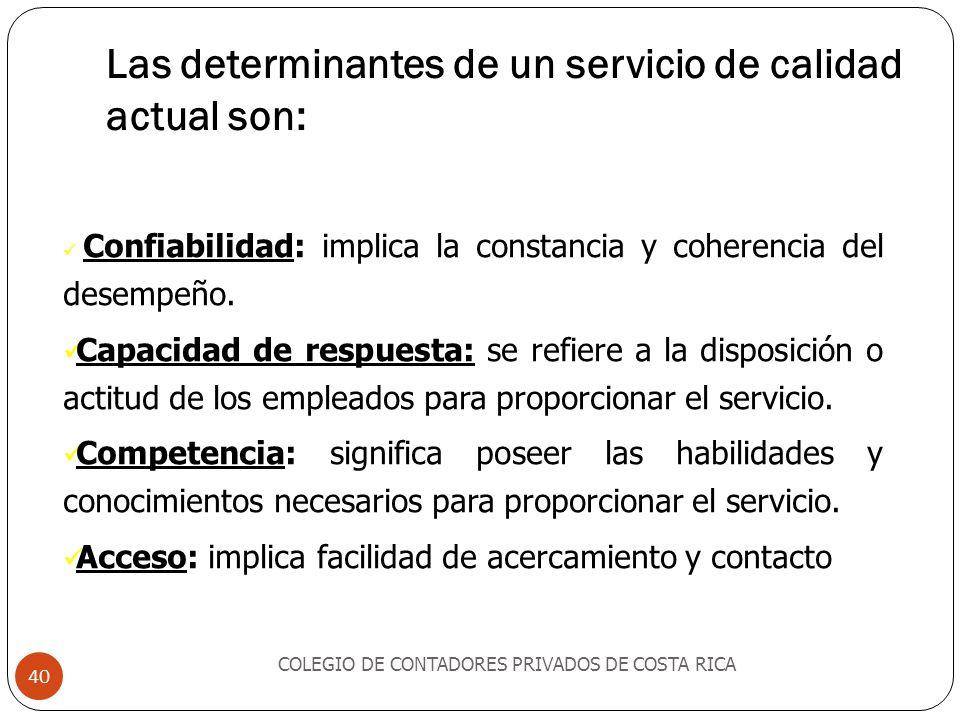 Las determinantes de un servicio de calidad actual son: COLEGIO DE CONTADORES PRIVADOS DE COSTA RICA 40 Confiabilidad: implica la constancia y coherencia del desempeño.