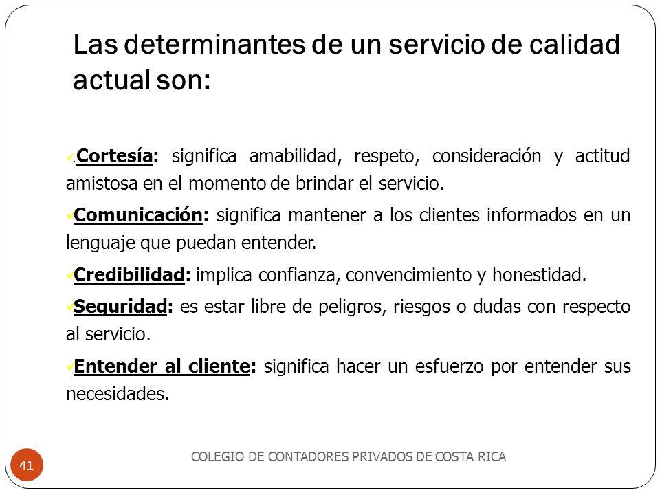 Las determinantes de un servicio de calidad actual son: COLEGIO DE CONTADORES PRIVADOS DE COSTA RICA 41. Cortesía: significa amabilidad, respeto, cons