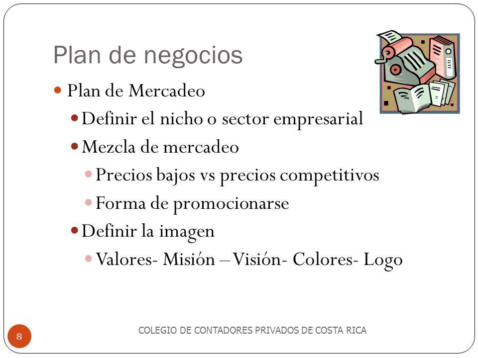 Plan de negocios Plan de Mercadeo Definir el nicho o sector empresarial Mezcla de mercadeo Precios bajos vs precios competitivos Forma de promocionarse Definir la imagen Valores- Misión – Visión- Colores- Logo COLEGIO DE CONTADORES PRIVADOS DE COSTA RICA 8