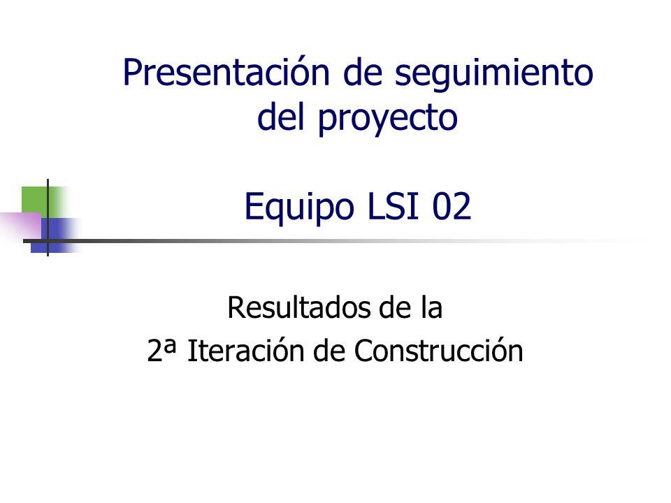 Presentación de seguimiento del proyecto Equipo LSI 02 Resultados de la 2ª Iteración de Construcción