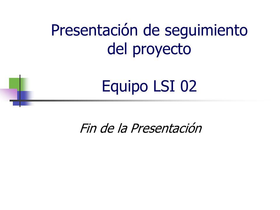 Presentación de seguimiento del proyecto Equipo LSI 02 Fin de la Presentación