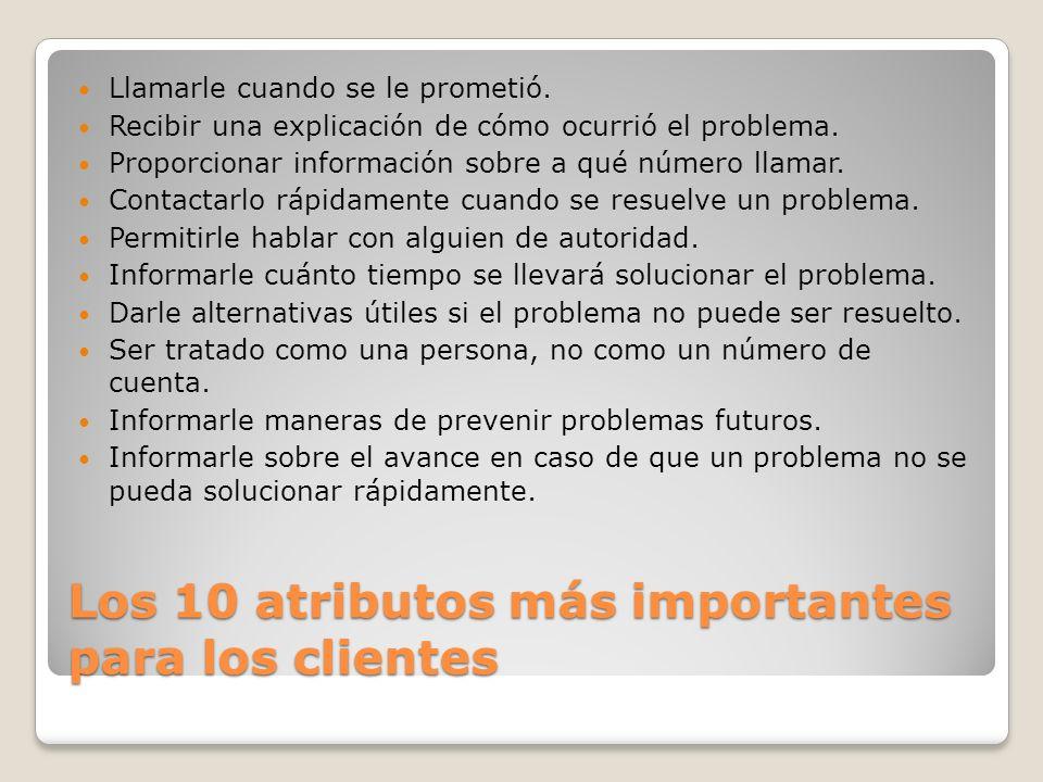 Los 10 atributos más importantes para los clientes Llamarle cuando se le prometió. Recibir una explicación de cómo ocurrió el problema. Proporcionar i