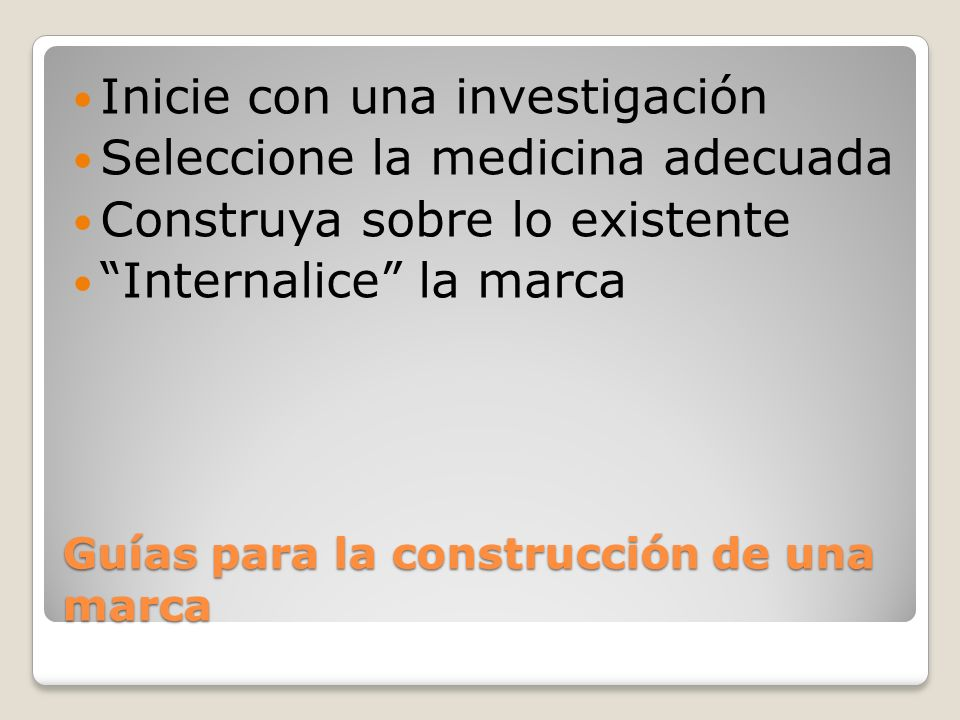 Guías para la construcción de una marca Inicie con una investigación Seleccione la medicina adecuada Construya sobre lo existente Internalice la marca