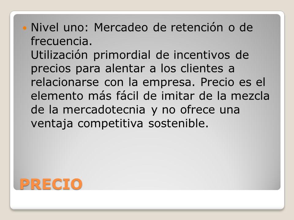 PRECIO Nivel uno: Mercadeo de retención o de frecuencia. Utilización primordial de incentivos de precios para alentar a los clientes a relacionarse co