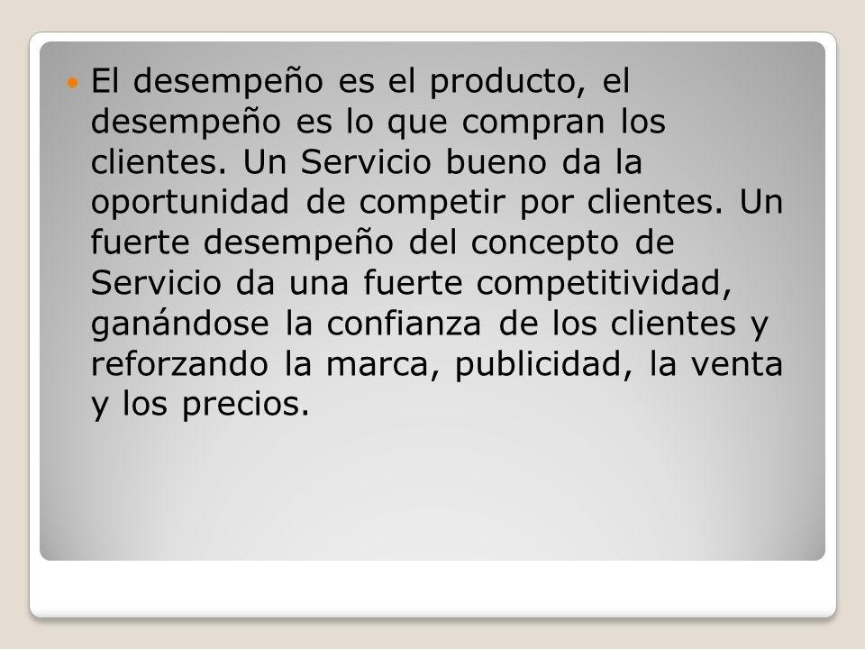 El desempeño es el producto, el desempeño es lo que compran los clientes. Un Servicio bueno da la oportunidad de competir por clientes. Un fuerte dese