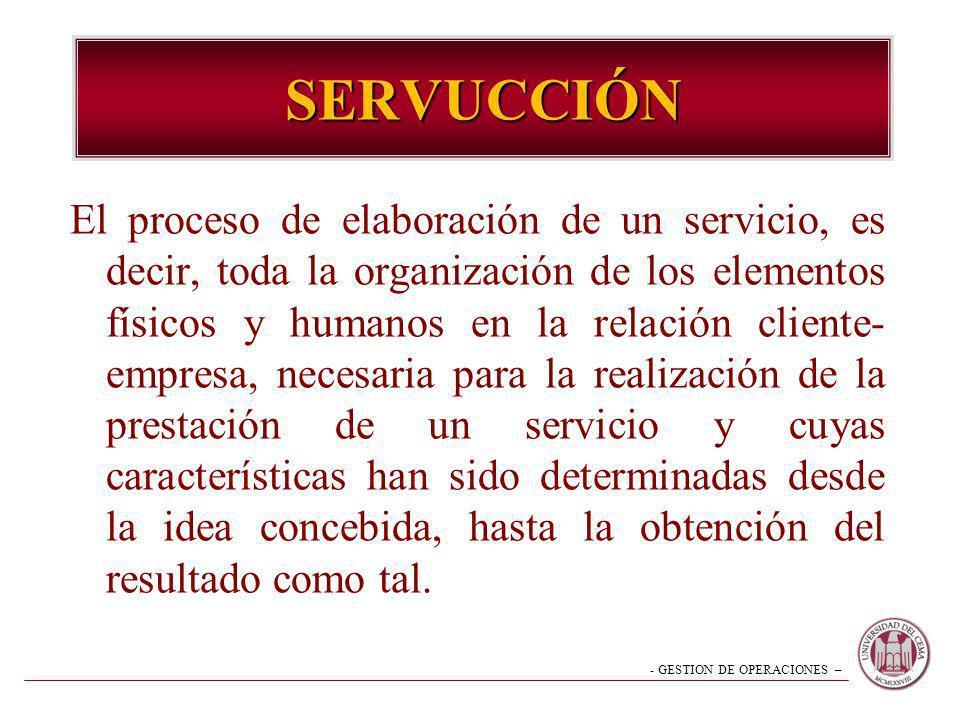 - GESTION DE OPERACIONES – SERVUCCIÓN El proceso de elaboración de un servicio, es decir, toda la organización de los elementos físicos y humanos en l