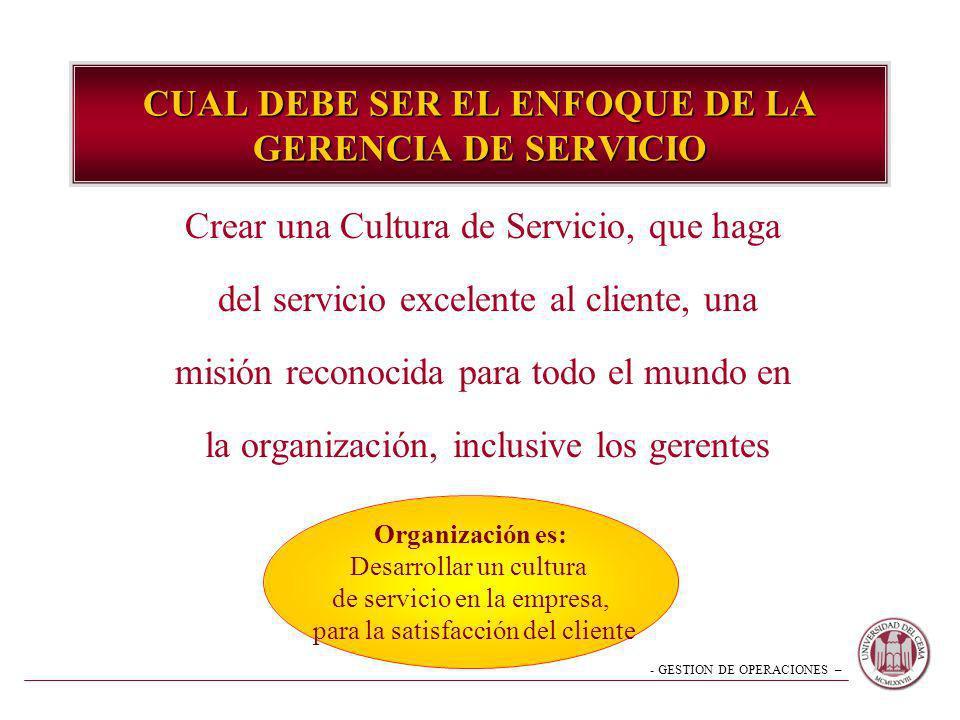 - GESTION DE OPERACIONES – CUAL DEBE SER EL ENFOQUE DE LA GERENCIA DE SERVICIO Crear una Cultura de Servicio, que haga del servicio excelente al clien