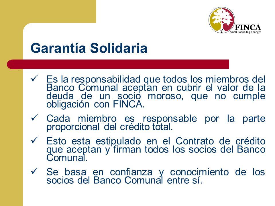 Garantía Solidaria Es la responsabilidad que todos los miembros del Banco Comunal aceptan en cubrir el valor de la deuda de un socio moroso, que no cumple obligación con FINCA.