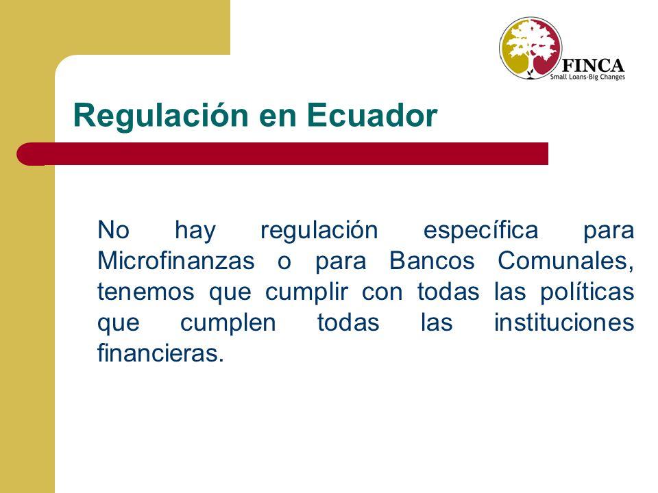 Regulación en Ecuador No hay regulación específica para Microfinanzas o para Bancos Comunales, tenemos que cumplir con todas las políticas que cumplen todas las instituciones financieras.