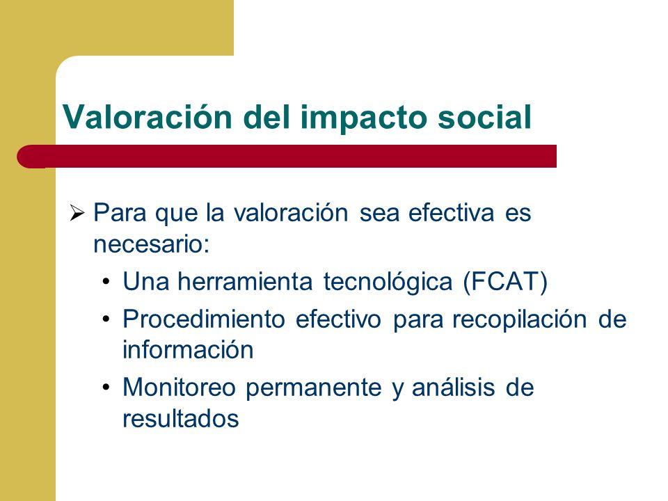Valoración del impacto social Para que la valoración sea efectiva es necesario: Una herramienta tecnológica (FCAT) Procedimiento efectivo para recopilación de información Monitoreo permanente y análisis de resultados