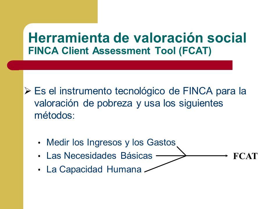 Herramienta de valoración social FINCA Client Assessment Tool (FCAT) Es el instrumento tecnológico de FINCA para la valoración de pobreza y usa los siguientes métodos : Medir los Ingresos y los Gastos Las Necesidades Básicas La Capacidad Humana FCAT