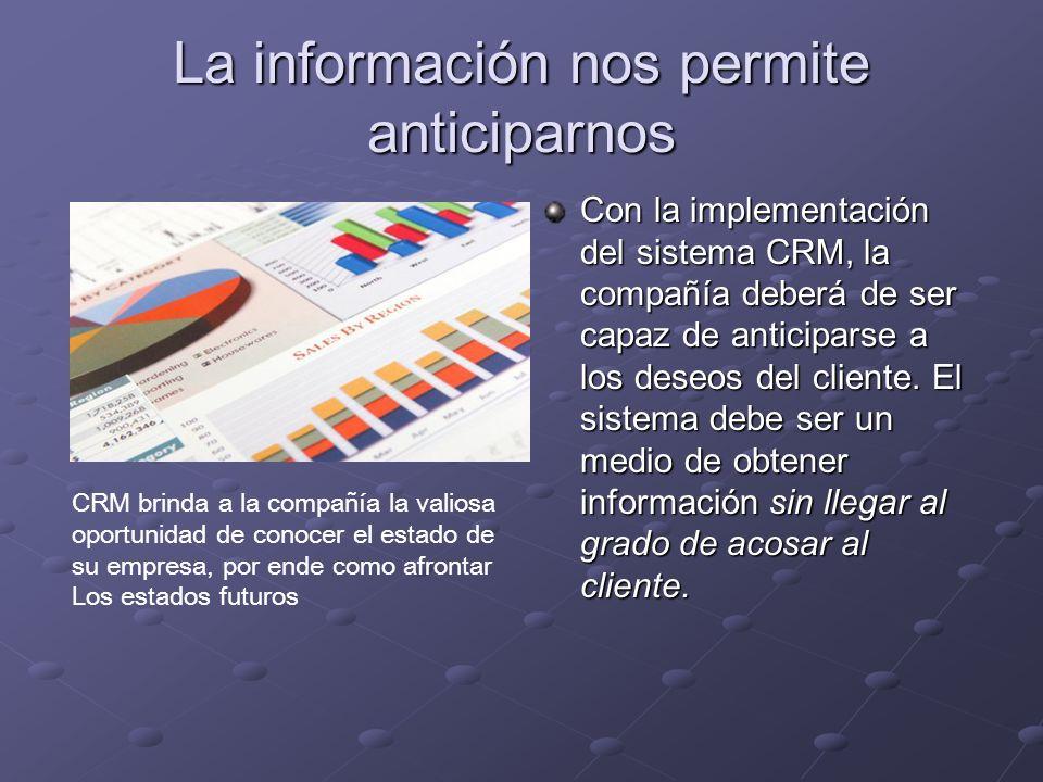 La información nos permite anticiparnos Con la implementación del sistema CRM, la compañía deberá de ser capaz de anticiparse a los deseos del cliente.
