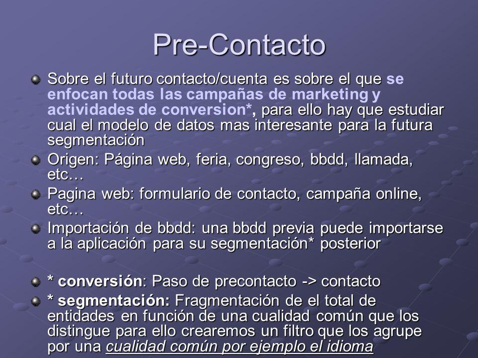 Pre-Contacto Sobre el futuro contacto/cuenta es sobre el que para ello hay que estudiar cual el modelo de datos mas interesante para la futura segmentación Sobre el futuro contacto/cuenta es sobre el que se enfocan todas las campañas de marketing y actividades de conversion*, para ello hay que estudiar cual el modelo de datos mas interesante para la futura segmentación Origen: Página web, feria, congreso, bbdd, llamada, etc… Pagina web: formulario de contacto, campaña online, etc… Importación de bbdd: una bbdd previa puede importarse a la aplicación para su segmentación* posterior * conversión: Paso de precontacto -> contacto * segmentación: Fragmentación de el total de entidades en función de una cualidad común que los distingue para ello crearemos un filtro que los agrupe por una cualidad común por ejemplo el idioma