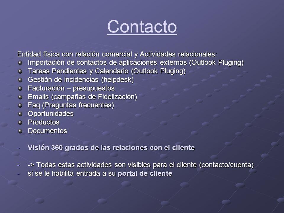 Contacto Entidad física con relación comercial y Actividades relacionales: Importación de contactos de aplicaciones externas (Outlook Pluging) Tareas Pendientes y Calendario (Outlook Pluging) Gestión de incidencias (helpdesk) Facturación – presupuestos Emails (campañas de Fidelización) Faq (Preguntas frecuentes) OportunidadesProductosDocumentos -Visión 360 grados de las relaciones con el cliente --> Todas estas actividades son visibles para el cliente (contacto/cuenta) -si se le habilita entrada a su portal de cliente