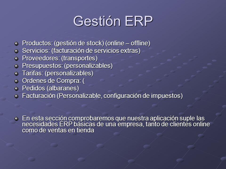 Gestión ERP Productos: (gestión de stock) (online – offline) Servicios: (facturación de servicios extras) Proveedores: (transportes) Presupuestos: (personalizables) Tarifas: (personalizables) Ordenes de Compra: ( Pedidos (albaranes) Facturación (Personalizable, configuración de impuestos) En esta sección comprobaremos que nuestra aplicación suple las necesidades ERP básicas de una empresa, tanto de clientes online como de ventas en tienda