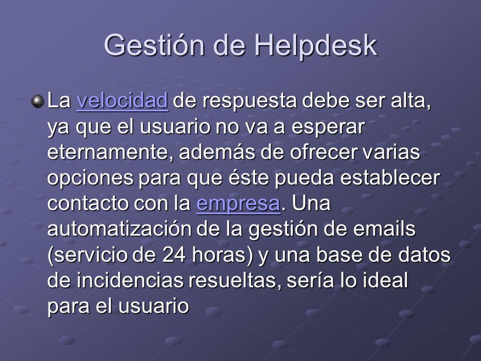 Gestión de Helpdesk La velocidad de respuesta debe ser alta, ya que el usuario no va a esperar eternamente, además de ofrecer varias opciones para que éste pueda establecer contacto con la empresa.
