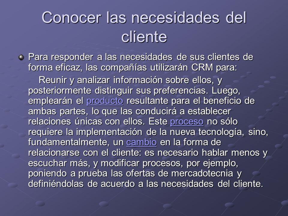 Conocer las necesidades del cliente Para responder a las necesidades de sus clientes de forma eficaz, las compañías utilizarán CRM para: Reunir y analizar información sobre ellos, y posteriormente distinguir sus preferencias.