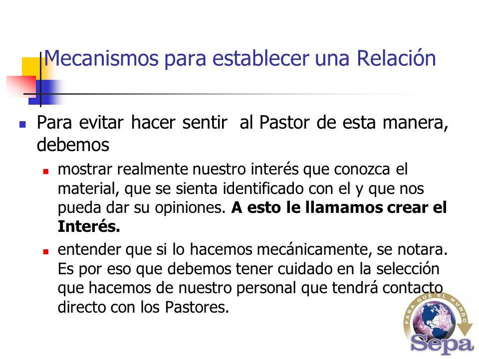 Mecanismos para establecer una Relación Para evitar hacer sentir al Pastor de esta manera, debemos mostrar realmente nuestro interés que conozca el material, que se sienta identificado con el y que nos pueda dar su opiniones.