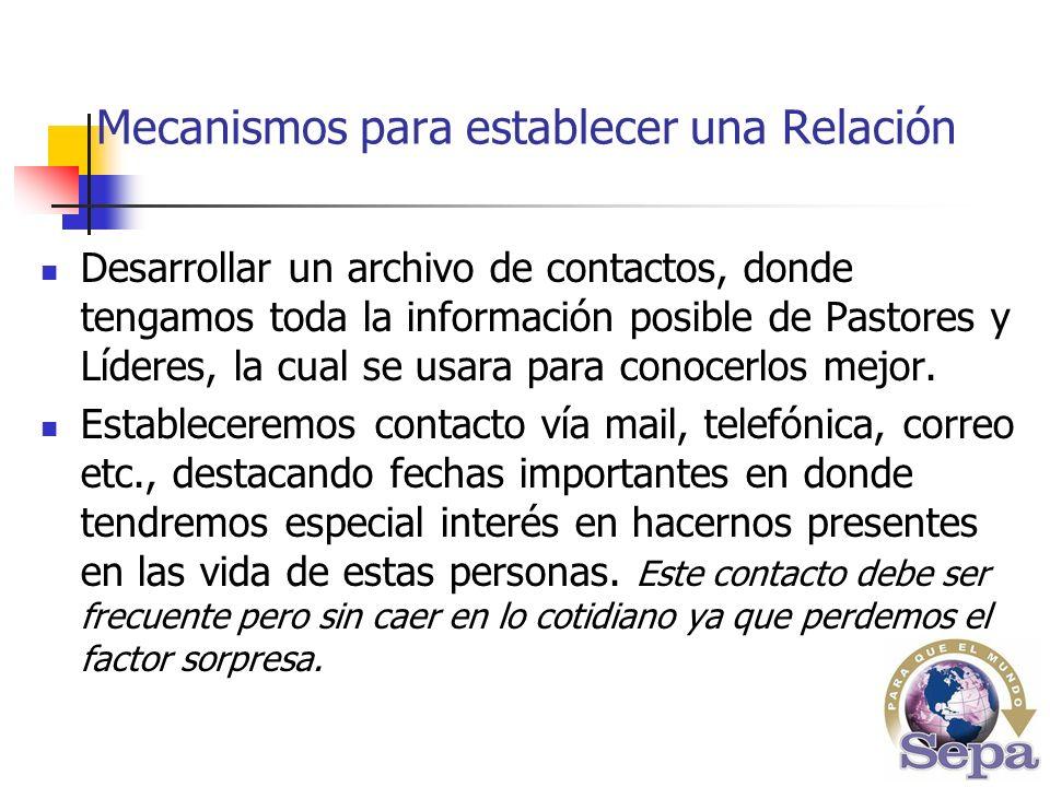 Mecanismos para establecer una Relación Desarrollar un archivo de contactos, donde tengamos toda la información posible de Pastores y Líderes, la cual se usara para conocerlos mejor.