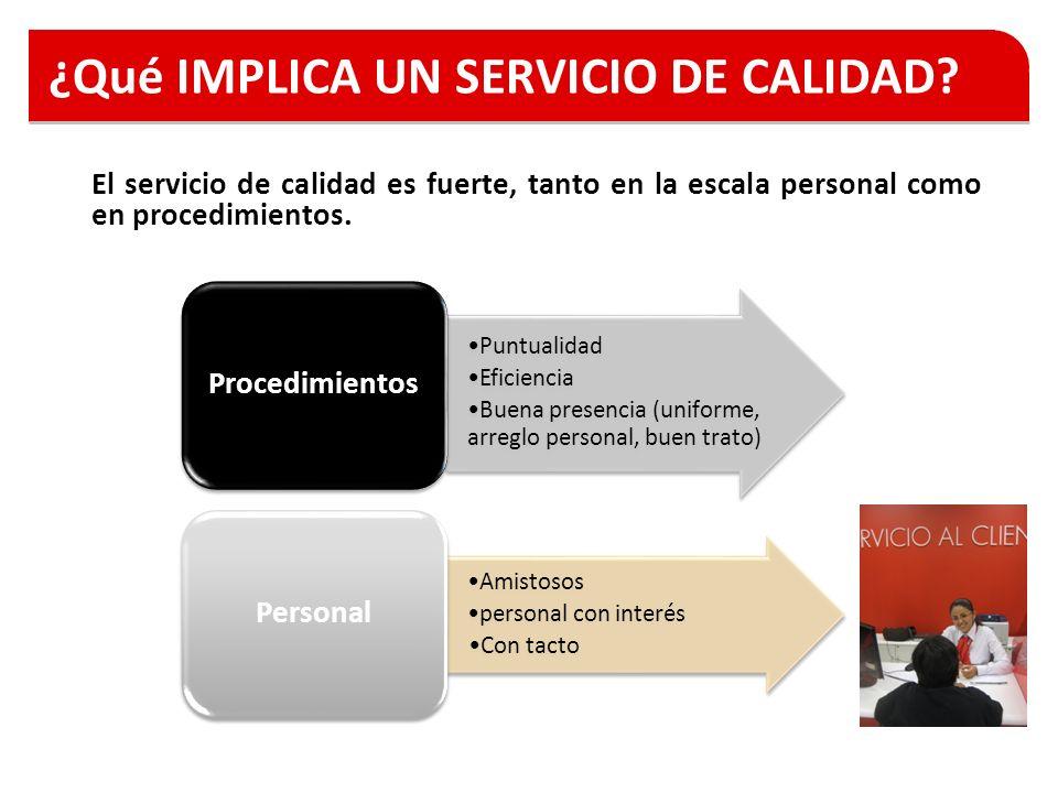 ¿Qué IMPLICA UN SERVICIO DE CALIDAD? El servicio de calidad es fuerte, tanto en la escala personal como en procedimientos. Puntualidad Eficiencia Buen