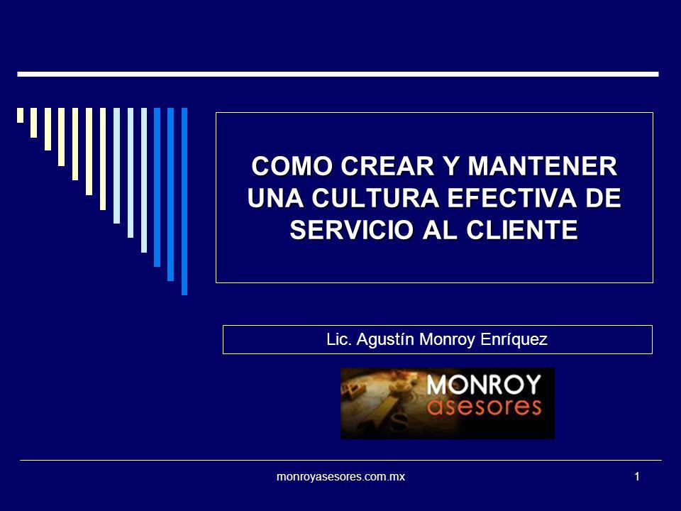 monroyasesores.com.mx1 COMO CREAR Y MANTENER UNA CULTURA EFECTIVA DE SERVICIO AL CLIENTE Lic. Agustín Monroy Enríquez