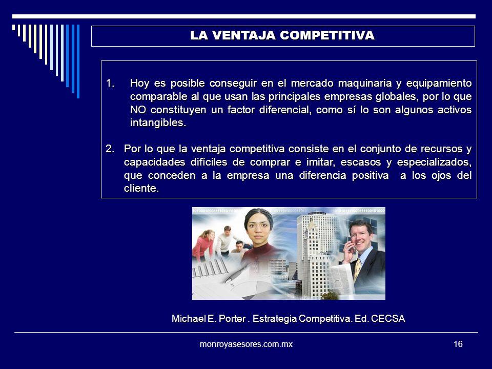 monroyasesores.com.mx16 LA VENTAJA COMPETITIVA 1.Hoy es posible conseguir en el mercado maquinaria y equipamiento comparable al que usan las principales empresas globales, por lo que NO constituyen un factor diferencial, como sí lo son algunos activos intangibles.