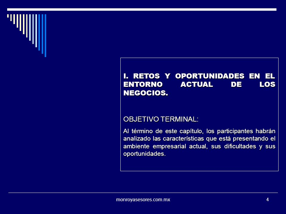 monroyasesores.com.mx4 I. RETOS Y OPORTUNIDADES EN EL ENTORNO ACTUAL DE LOS NEGOCIOS. OBJETIVO TERMINAL: Al término de este capítulo, los participante