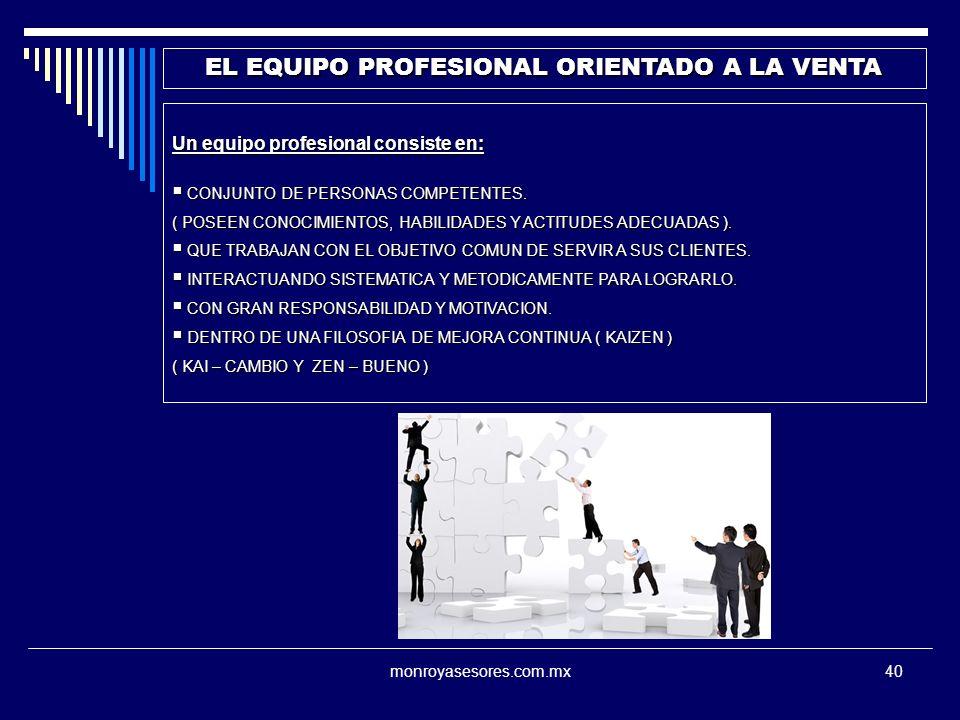 monroyasesores.com.mx40 EL EQUIPO PROFESIONAL ORIENTADO A LA VENTA Un equipo profesional consiste en: CONJUNTO DE PERSONAS COMPETENTES. CONJUNTO DE PE