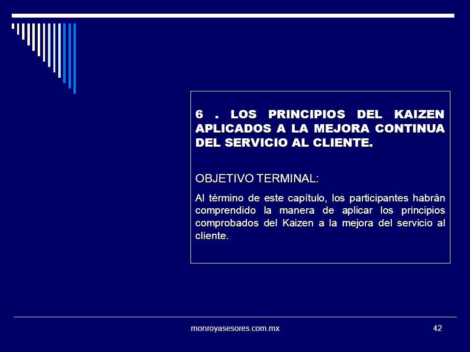 monroyasesores.com.mx42 6. LOS PRINCIPIOS DEL KAIZEN APLICADOS A LA MEJORA CONTINUA DEL SERVICIO AL CLIENTE. OBJETIVO TERMINAL: Al término de este cap