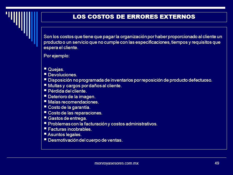 monroyasesores.com.mx49 LOS COSTOS DE ERRORES EXTERNOS Son los costos que tiene que pagar la organización por haber proporcionado al cliente un producto o un servicio que no cumple con las especificaciones, tiempos y requisitos que espera el cliente.