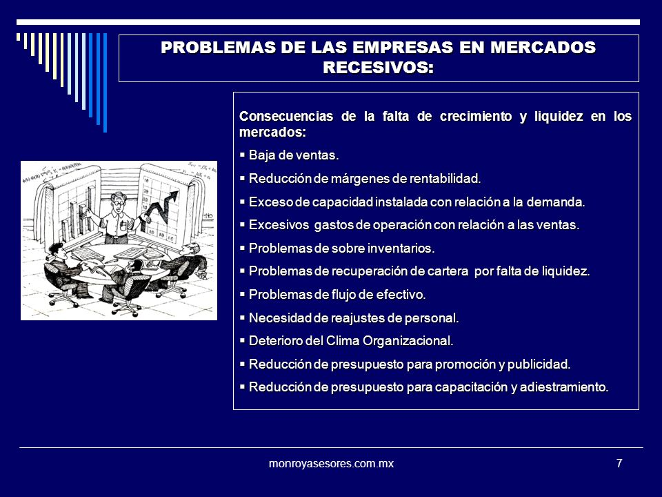 monroyasesores.com.mx7 PROBLEMAS DE LAS EMPRESAS EN MERCADOS RECESIVOS: Consecuencias de la falta de crecimiento y liquidez en los mercados: Baja de ventas.