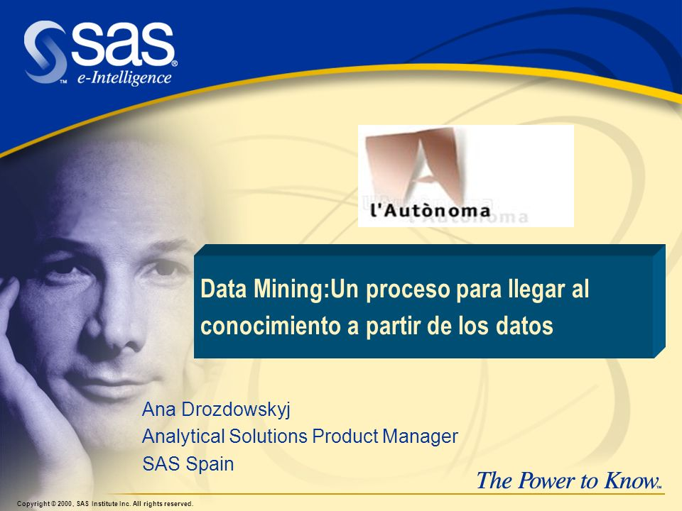 Ana Drozdowskyj Analytical Solutions Product Manager SAS Spain Copyright © 2000, SAS Institute Inc.