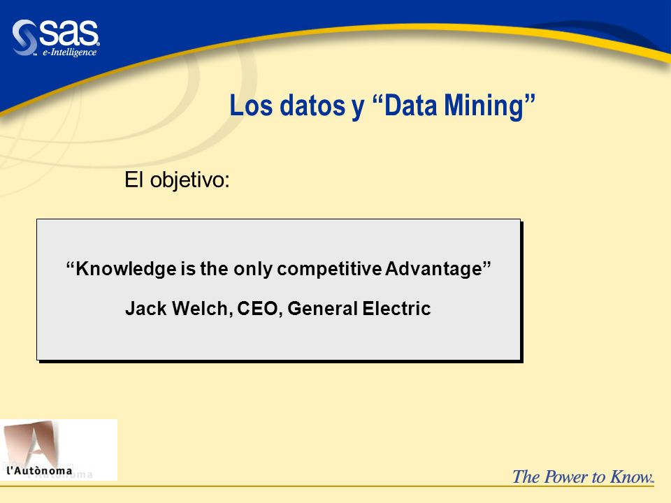 Los datos y Data Mining El objetivo: Knowledge is the only competitive Advantage Jack Welch, CEO, General Electric Knowledge is the only competitive A