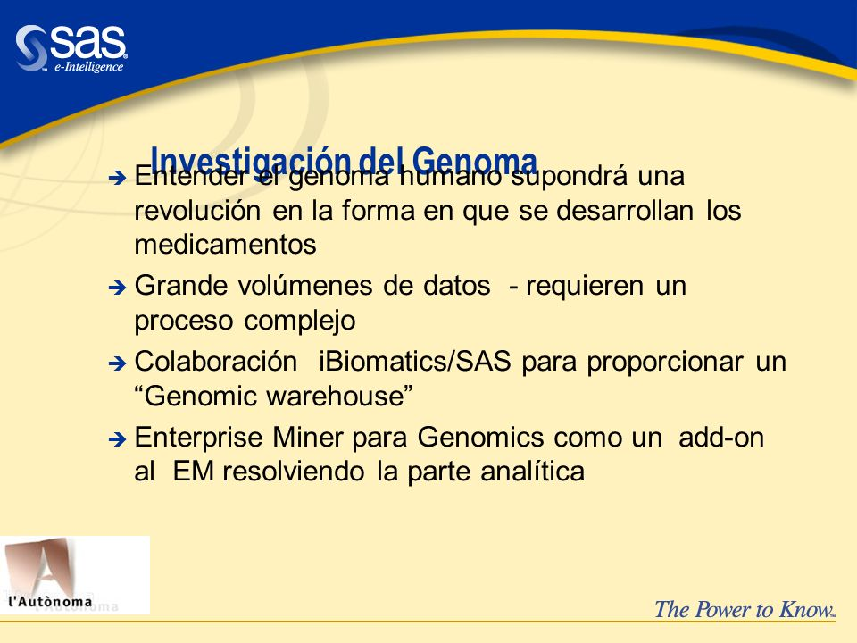 Investigación del Genoma è Entender el genoma humano supondrá una revolución en la forma en que se desarrollan los medicamentos è Grande volúmenes de datos - requieren un proceso complejo è Colaboración iBiomatics/SAS para proporcionar un Genomic warehouse è Enterprise Miner para Genomics como un add-on al EM resolviendo la parte analítica