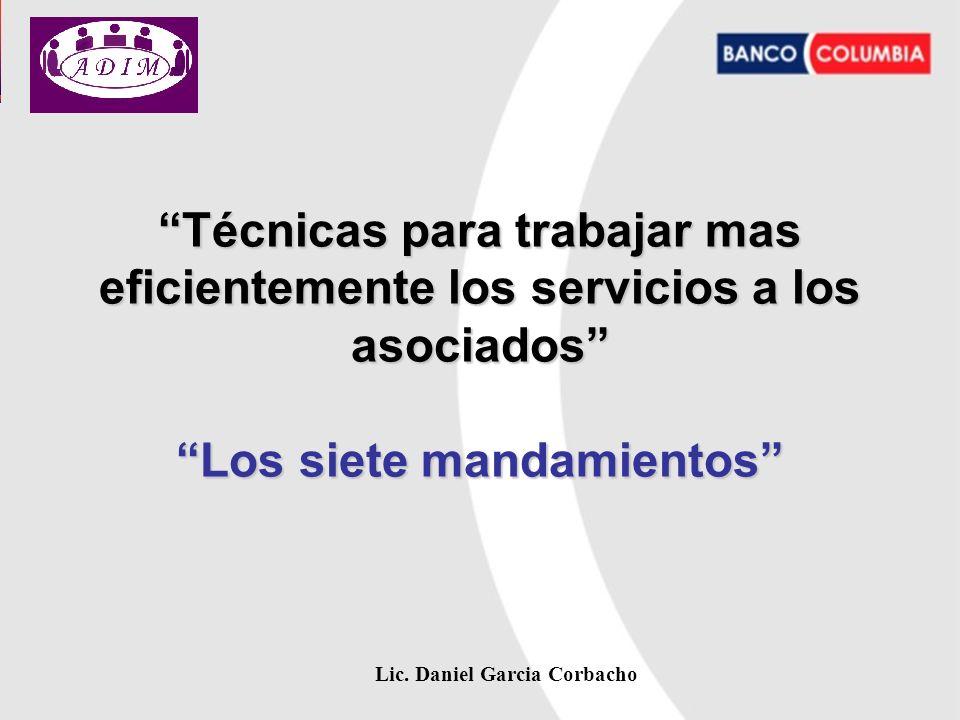 Lic. Daniel Garcia Corbacho Técnicas para trabajar mas eficientemente los servicios a los asociados Los siete mandamientos