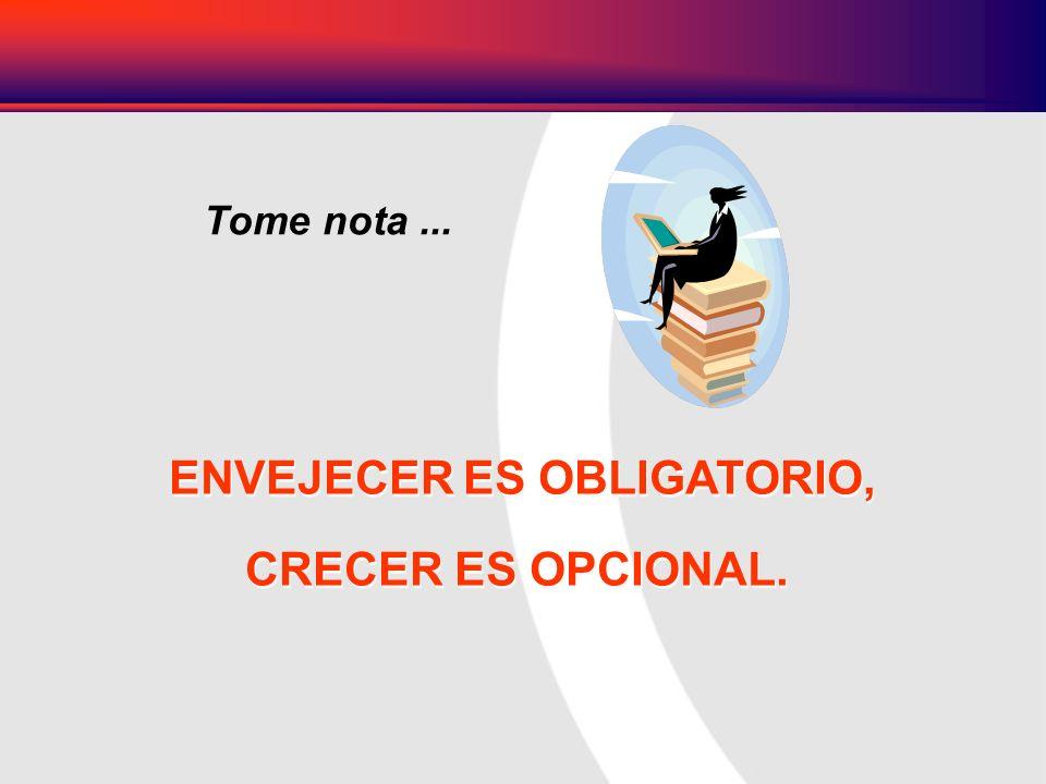 ENVEJECER ES OBLIGATORIO, CRECER ES OPCIONAL. ENVEJECER ES OBLIGATORIO, CRECER ES OPCIONAL. Tome nota...
