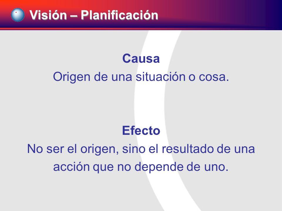Visión – Planificación Causa Origen de una situación o cosa. Efecto No ser el origen, sino el resultado de una acción que no depende de uno.