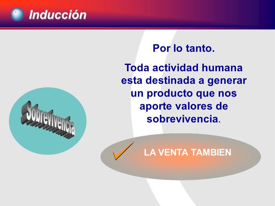 Por lo tanto. Toda actividad humana esta destinada a generar un producto que nos aporte valores de sobrevivencia. LA VENTA TAMBIEN Inducción