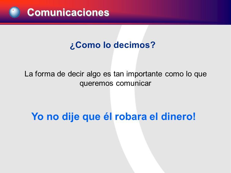 ¿Como lo decimos? La forma de decir algo es tan importante como lo que queremos comunicar Yo no dije que él robara el dinero! Comunicaciones