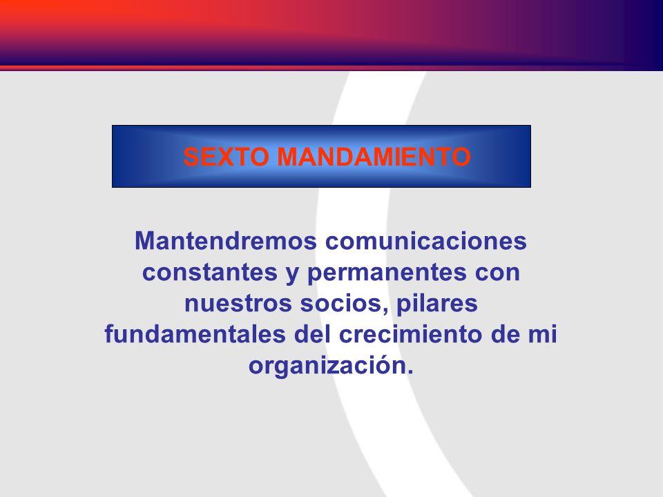 Mantendremos comunicaciones constantes y permanentes con nuestros socios, pilares fundamentales del crecimiento de mi organización. SEXTO MANDAMIENTO