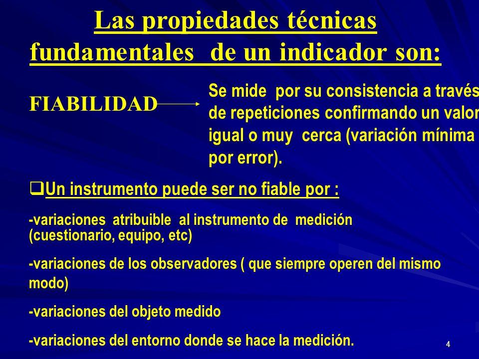 4 Las propiedades técnicas fundamentales de un indicador son: FIABILIDAD Se mide por su consistencia a través de repeticiones confirmando un valor igual o muy cerca (variación mínima por error).