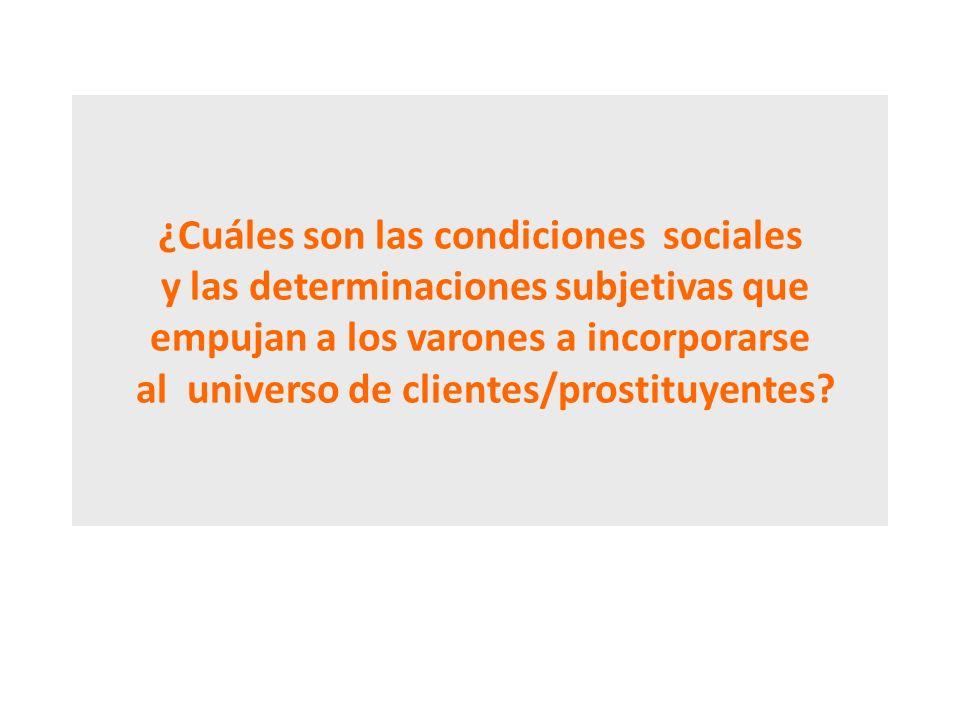 ¿Cuáles son las condiciones sociales y las determinaciones subjetivas que empujan a los varones a incorporarse al universo de clientes/prostituyentes?