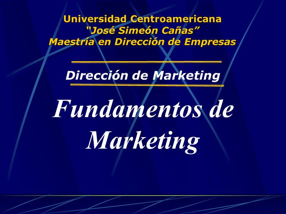Universidad Centroamericana José Simeón Cañas Maestría en Dirección de Empresas Dirección de Marketing Fundamentos de Marketing