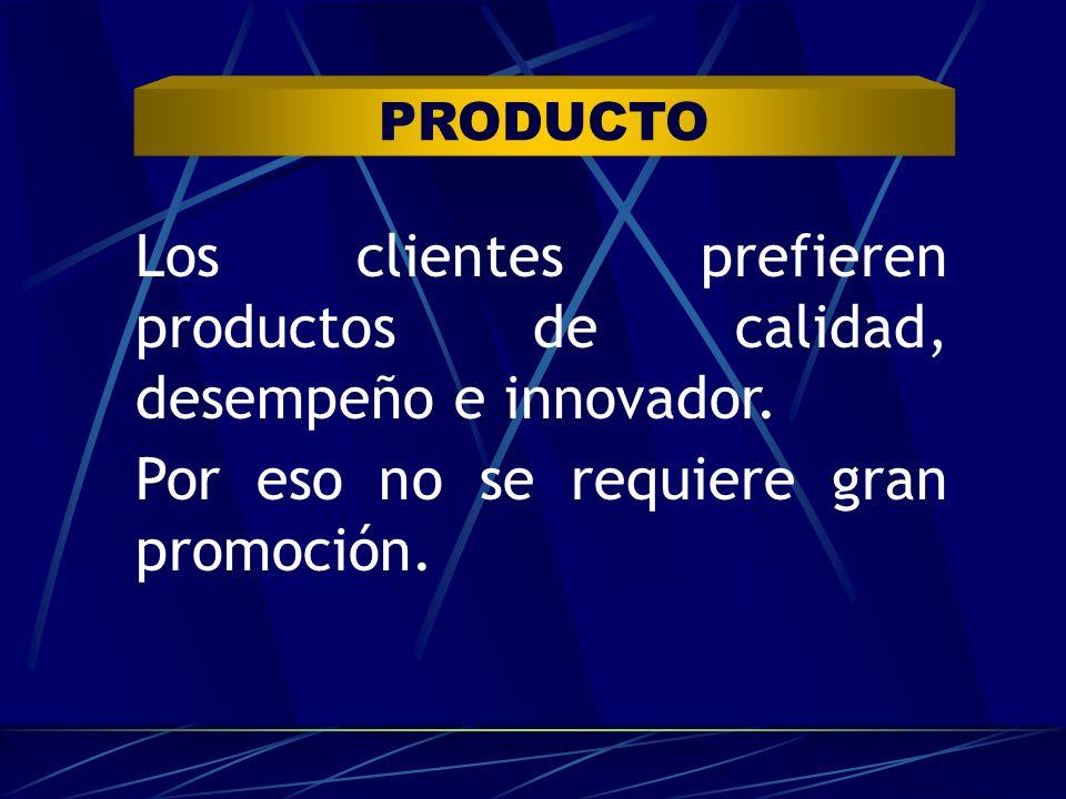PRODUCTO Los clientes prefieren productos de calidad, desempeño e innovador. Por eso no se requiere gran promoción.