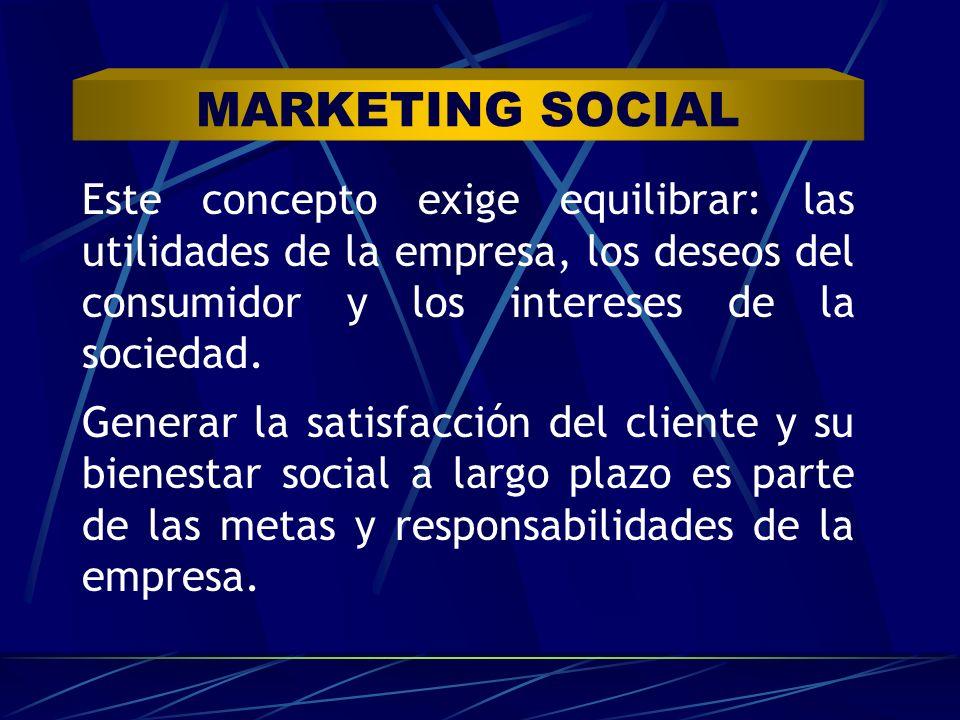 MARKETING SOCIAL Este concepto exige equilibrar: las utilidades de la empresa, los deseos del consumidor y los intereses de la sociedad. Generar la sa