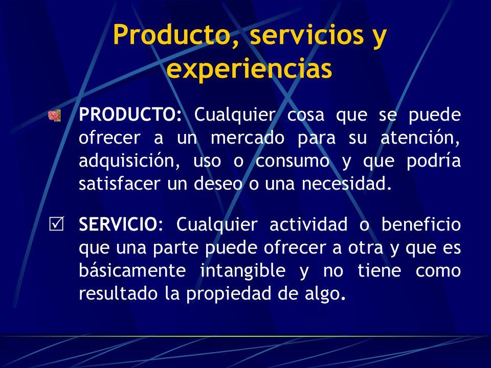 Producto, servicios y experiencias PRODUCTO: Cualquier cosa que se puede ofrecer a un mercado para su atención, adquisición, uso o consumo y que podrí