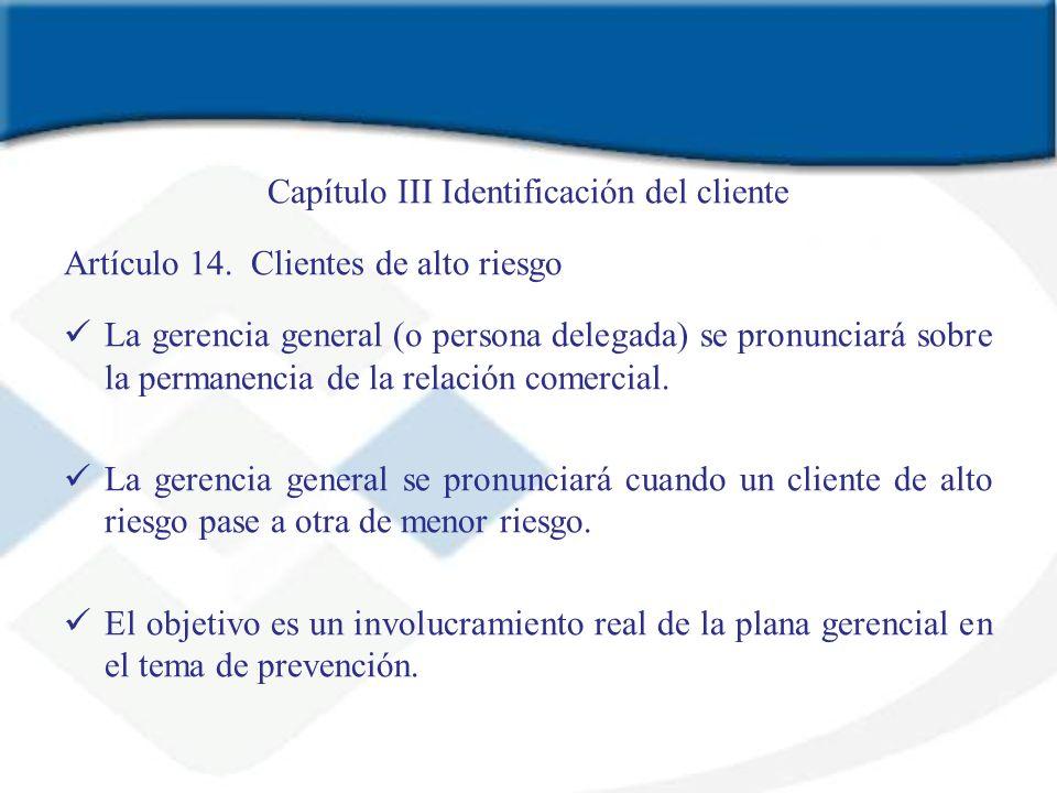 Capítulo III Identificación del cliente Artículo 14. Clientes de alto riesgo La gerencia general (o persona delegada) se pronunciará sobre la permanen